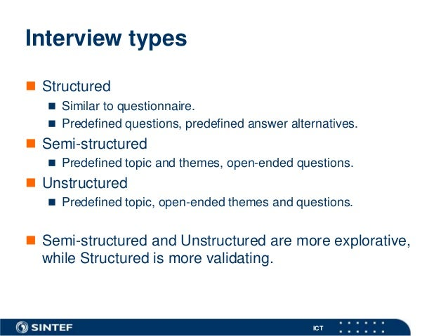 structured interview question Structured interview is where set of questions are prepared prior to interview according to job analysis and they are asked to every interviewee while unstructured.