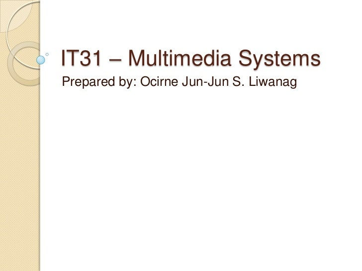 IT31 – Multimedia Systems<br />Prepared by: Ocirne Jun-Jun S. Liwanag<br />