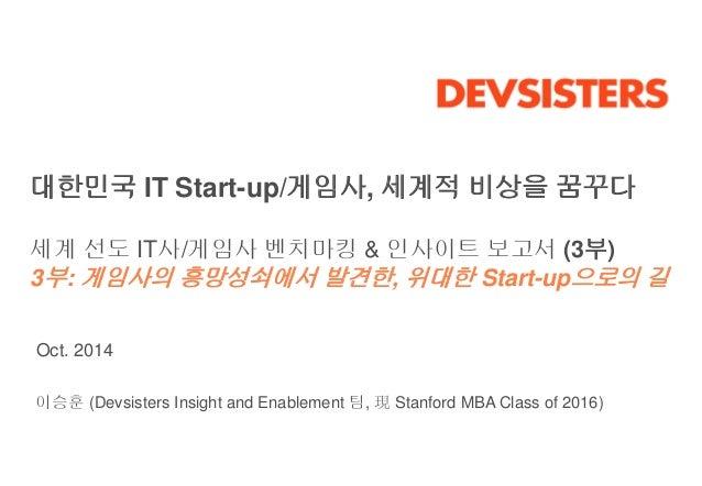 대한민국 IT Start-up/게임사, 세계적 비상을 꿈꾸다  세계 선도 IT사/게임사 벤치마킹 & 인사이트 보고서 (3부)  3부: 게임사의 흥망성쇠에서 발견한, 위대한 Start-up으로의 길  Oct. 2014  ...
