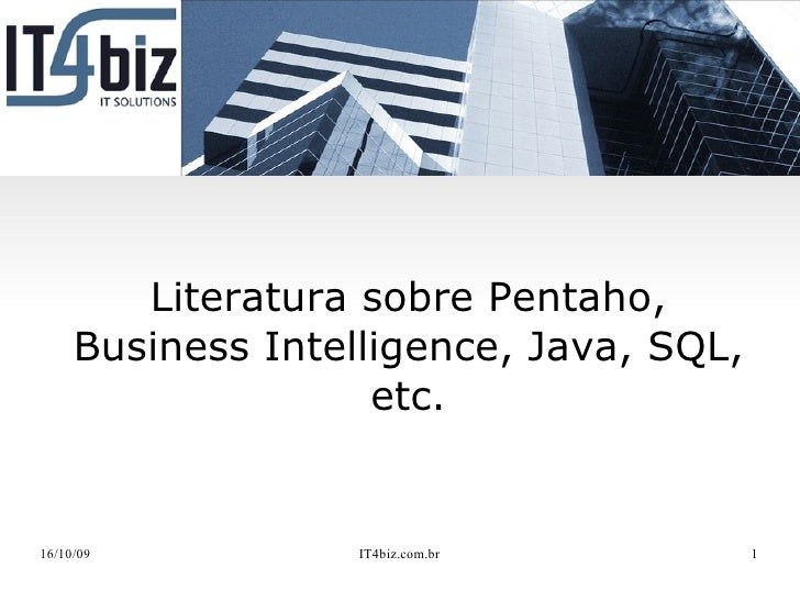 Literatura sobre Pentaho,      Business Intelligence, Java, SQL,                     etc.   16/10/09           IT4biz.com....