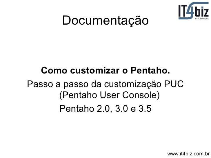 Documentação      Como customizar o Pentaho. Passo a passo da customização PUC        (Pentaho User Console)        Pentah...