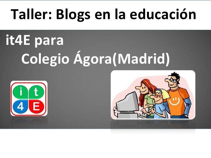 Taller: Blogs en la educaciónit4E para   Colegio Ágora(Madrid)
