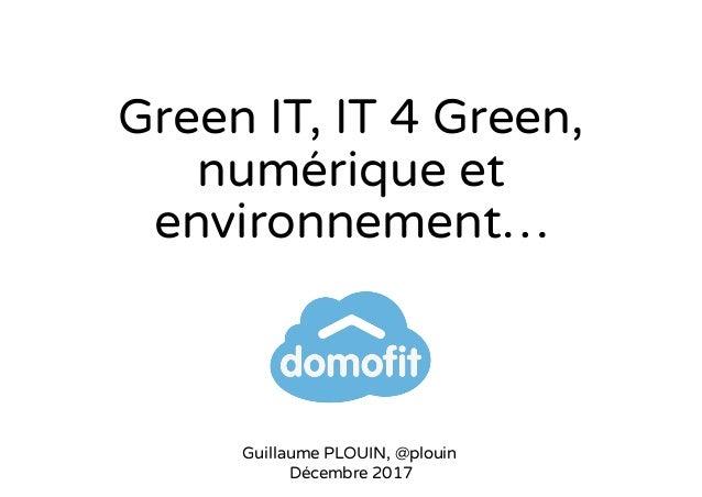 Green IT, IT 4 Green, numérique et environnement… Guillaume PLOUIN, @plouin Décembre 2017