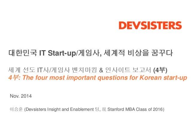 대한민국 IT Start-up/게임사, 세계적 비상을 꿈꾸다  세계 선도 IT사/게임사 벤치마킹 & 인사이트 보고서 (4부)  4부: The four most important questions for Korean st...