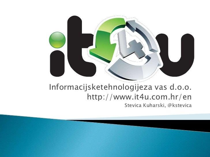 Informacijsketehnologijeza vas d.o.o.<br />http://www.it4u.com.hr/en<br />Stevica Kuharski, @kstevica<br />