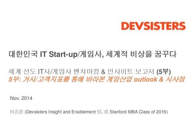 대한민국 IT Start-up/게임사, 세계적 비상을 꿈꾸다  세계 선도 IT사/게임사 벤치마킹 & 인사이트 보고서 (5부)  5부: 거시/고객지표를 통해 바라본 게임산업 outlook & 시사점  Nov. 2014  ...