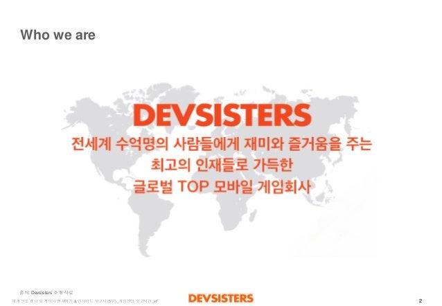 2  세계선도IT사및게임사벤치마킹& 인사이트보고서(5부)_게임산업보고서편_vF  Who we are  출처: Devsisters 소개자료
