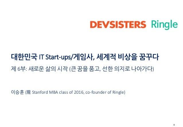 0 Ringle 대한민국 IT Start-ups/게임사, 세계적 비상을 꿈꾸다 제 6부: 새로운 삶의 시작 (큰 꿈을 품고, 선한 의지로 나아가다) 이승훈 (現 Stanford MBA class of 2016, co-f...