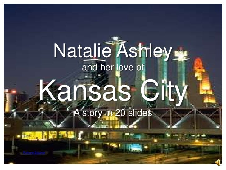 Natalie Ashley and her love of Kansas CityA story in 20 slides<br />Picture Source<br />