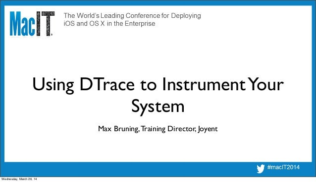 Using DTrace to InstrumentYour System Max Bruning,Training Director, Joyent Wednesday, March 26, 14