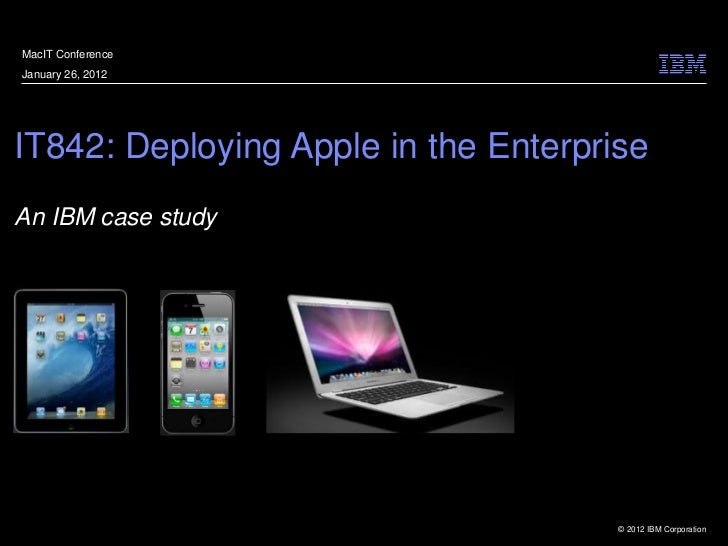MacIT ConferenceJanuary 26, 2012IT842: Deploying Apple in the EnterpriseAn IBM case study                                 ...