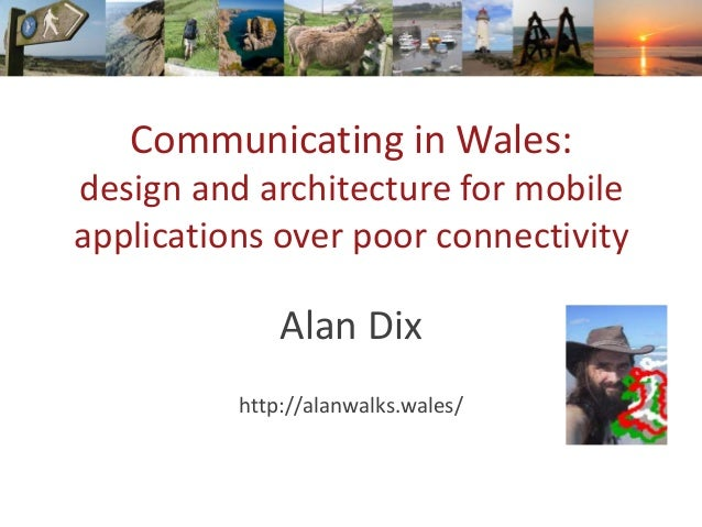 Communicating in Wales: design and architecture for mobile applications over poor connectivity Alan Dix http://alanwalks.w...