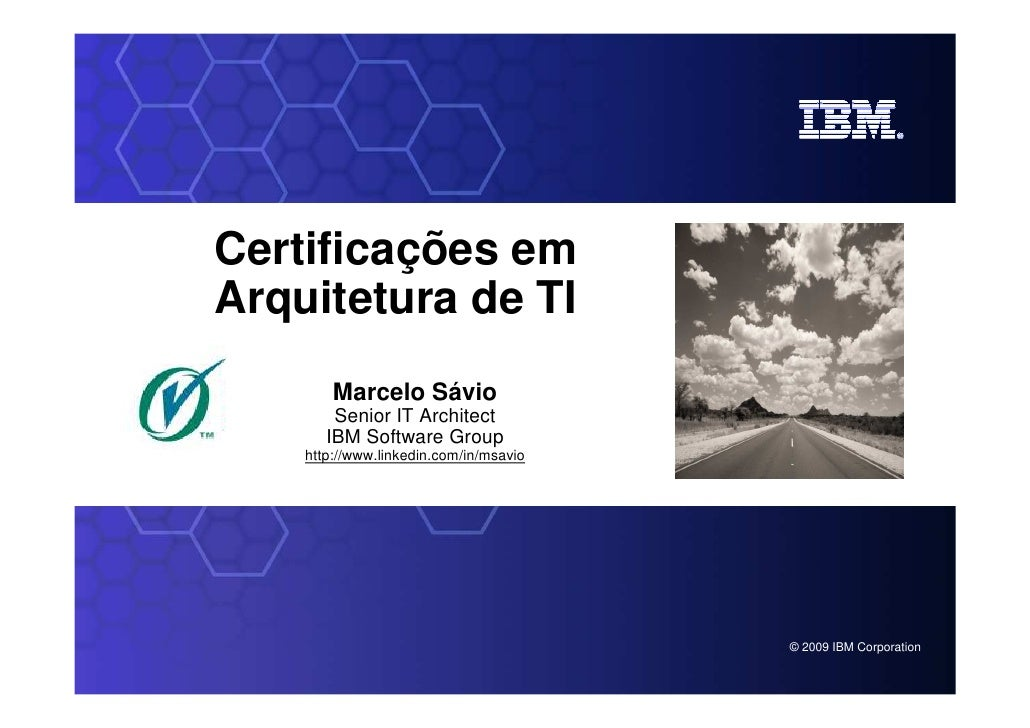 Certificações emArquitetura de TI            Marcelo Sávio            Senior IT Architect           IBM Software Group    ...