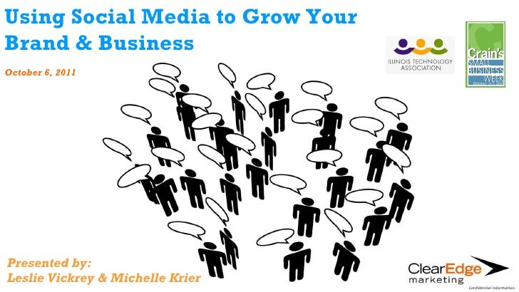 Using Social Media to Grow Your Brand & Business October 6, 2011 Presented by: Leslie Vickrey & Michelle Krier Confidentia...