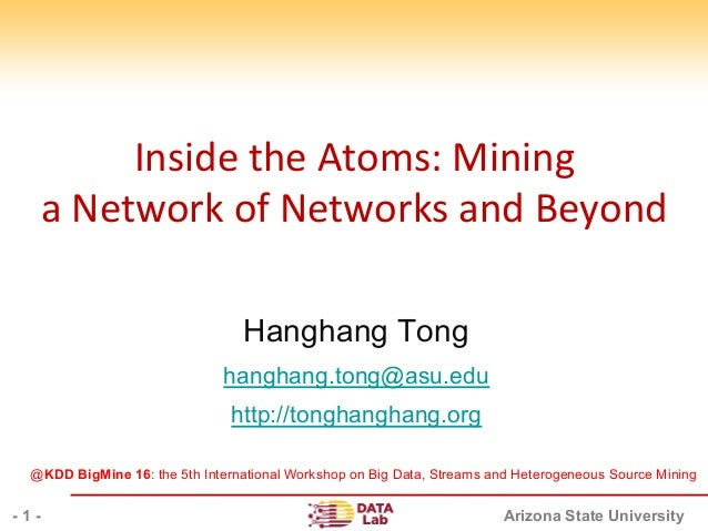 Arizona State University InsidetheAtoms:Mining aNetworkofNetworksandBeyond Hanghang Tong hanghang.tong@asu.edu ...