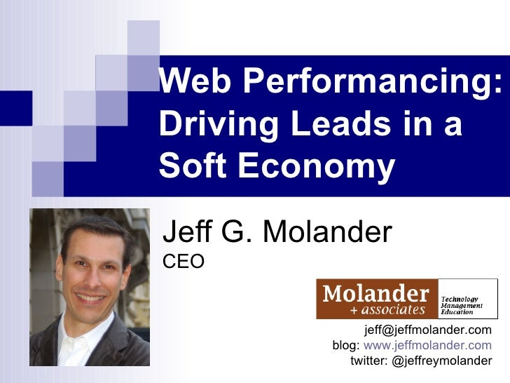 Web Performancing: Driving Leads in a Soft Economy   Jeff G. Molander CEO [email_address] blog:  www.jeffmolander.com twit...