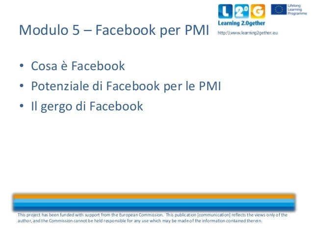Modulo 5 – Facebook per PMI  http:www.learning2gether.eu  • Cosa è Facebook • Potenziale di Facebook per le PMI • Il gergo...