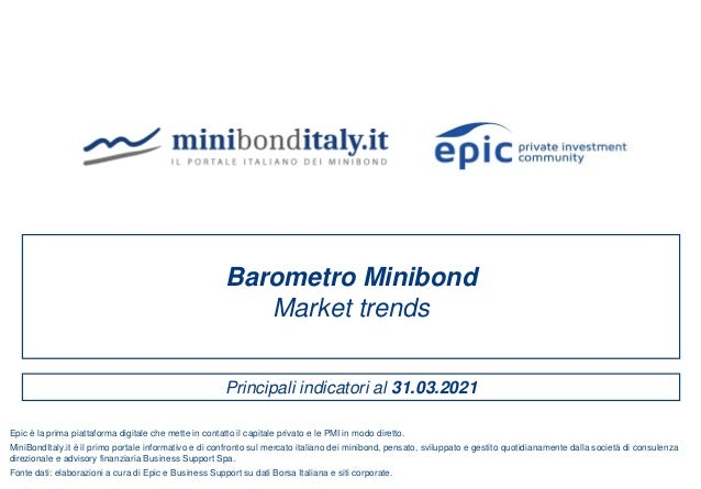 Principali indicatori al 31.03.2021 Barometro Minibond Market trends Fonte dati: elaborazioni a cura di Epic e Business Su...
