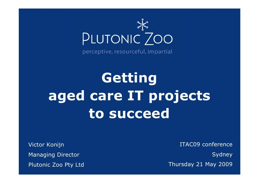 Getting        aged care IT projects             to succeed  Victor Konijn             ITAC09 conference Managing Director...