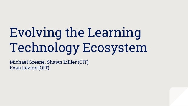 Evolving the Learning Technology Ecosystem Michael Greene, Shawn Miller (CIT) Evan Levine (OIT)