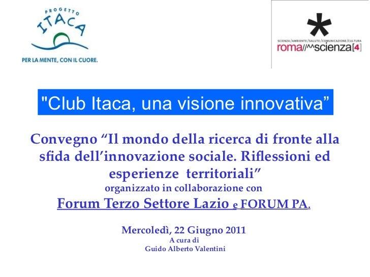 """""""Club Itaca, una visione innovativa""""Convegno """"Il mondo della ricerca di fronte alla sfda dell'innovazione sociale. Rifessi..."""