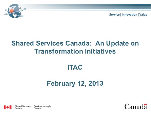 Shared Services Canada: An Update on      Transformation Initiatives                ITAC          February 12, 2013