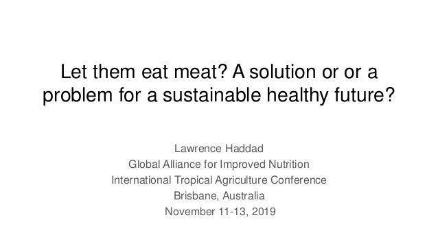 Let them eat meat? A solution or or a problem for a sustainable healthy future? Lawrence Haddad Global Alliance for Improv...
