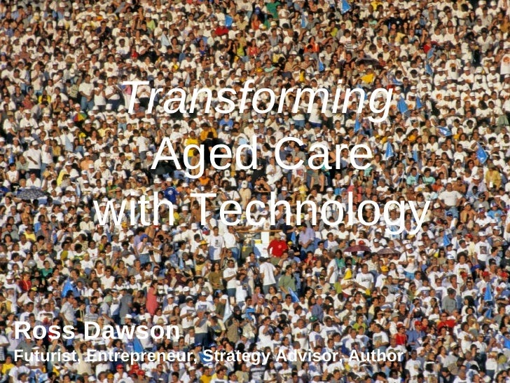 Transforming  Aged Care with Technology Ross Dawson Futurist, Entrepreneur, Strategy Advisor, Author