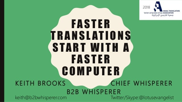 FASTER TRANSL ATIONS START WITH A FASTER COMPUTER KEITH BROOKS CHIEF WHISPERER B2B WHISPERER 2018 keith@b2bwhisperer.com T...
