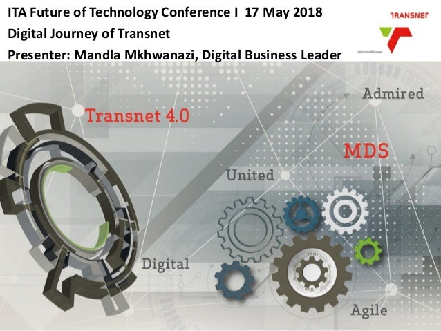 ITA Future of Technology Conference I 17 May 2018 Digital Journey of Transnet Presenter: Mandla Mkhwanazi, Digital Busines...