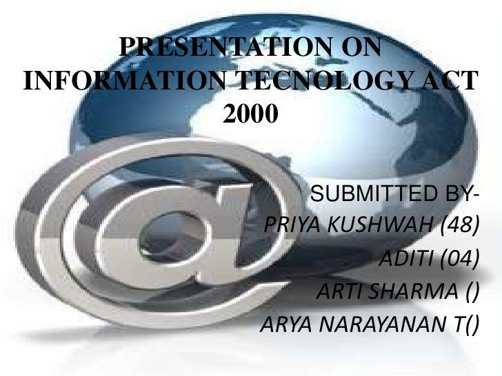 PRESENTATION ON INFORMATION TECNOLOGY ACT 2000<br /> SUBMITTED BY-<br />PRIYA KUSHWAH (48)<br />ADITI (04)<br />ARTI SHARM...
