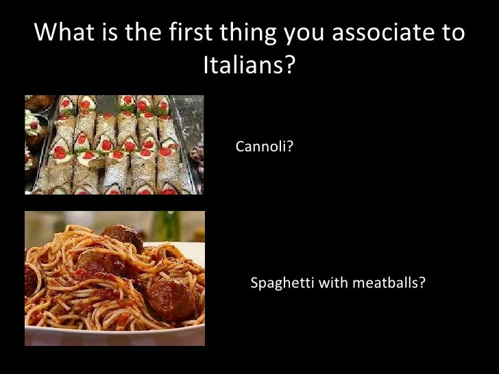 What is the first thing you associate to                Italians?                  Cannoli?                    Spaghetti w...