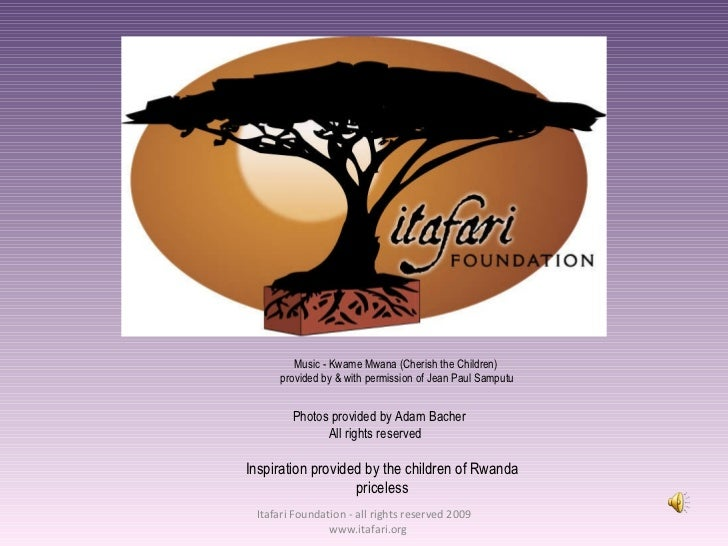 Itafari Foundation - all rights reserved - 2009 - www.itafari.org <ul><ul><li>Music - Kwame Mwana (Cherish the Children) <...