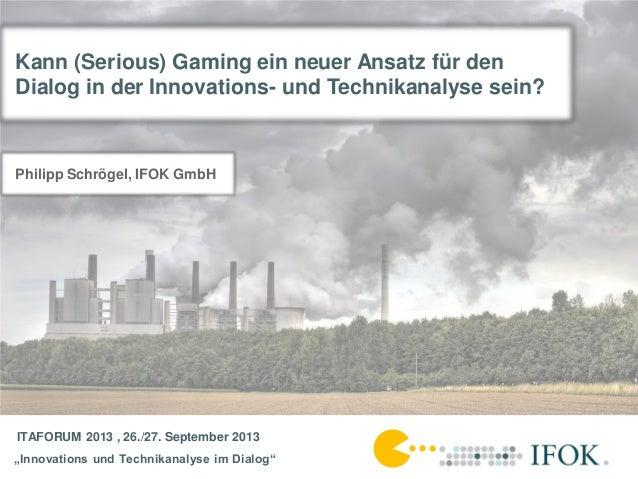 "ITAFORUM 2013 , 26./27. September 2013 ""Innovations und Technikanalyse im Dialog"" Kann (Serious) Gaming ein neuer Ansatz f..."