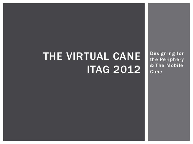 THE VIRTUAL CANE    Designing for                    the Periphery                    & The Mobile        ITAG 2012   Cane