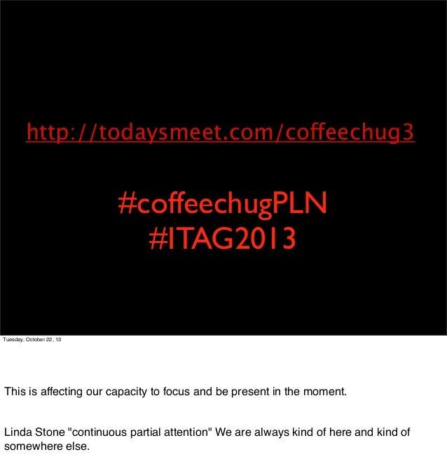 http://todaysmeet.com/coffeechug3  #coffeechugPLN #ITAG2013  Tuesday, October 22, 13  Technology is an extension of our ca...