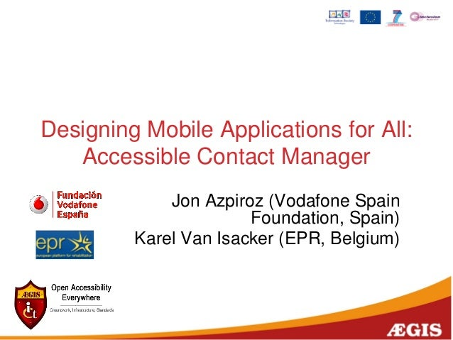 Designing Mobile Applications for All: Accessible Contact Manager Jon Azpiroz (Vodafone Spain Foundation, Spain) Karel Van...