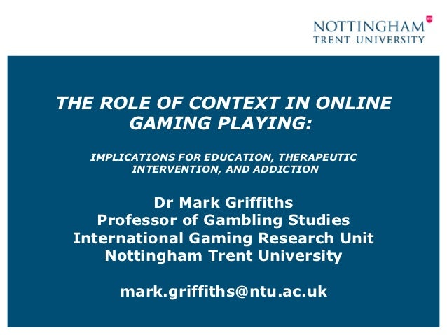 THE ROLE OF CONTEXT IN ONLINE      GAMING PLAYING:   IMPLICATIONS FOR EDUCATION, THERAPEUTIC         INTERVENTION, AND ADD...