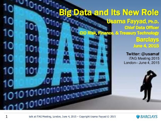 1 talk at iTAG Meeting, London, June 4, 2015 – Copyright Usama Fayyad © 2015 Big Data and Its New Role Usama Fayyad, Ph.D....