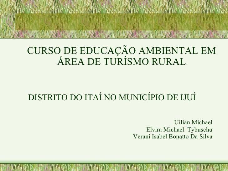 <ul><ul><li>CURSO DE EDUCAÇÃO AMBIENTAL EM ÁREA DE TURÍSMO RURAL </li></ul></ul>DISTRITO DO ITAÍ NO MUNICÍPIO DE IJUÍ  Uil...