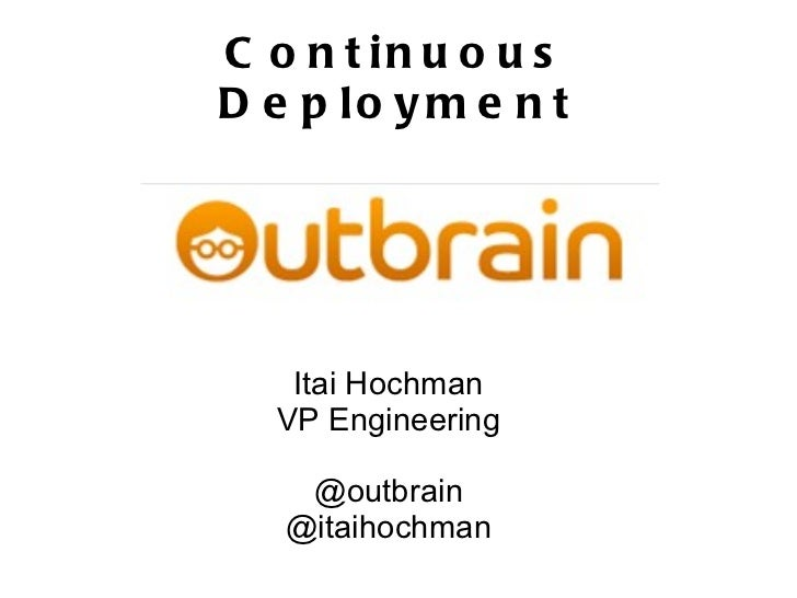 Continuous Deployment Itai Hochman VP Engineering @outbrain @itaihochman