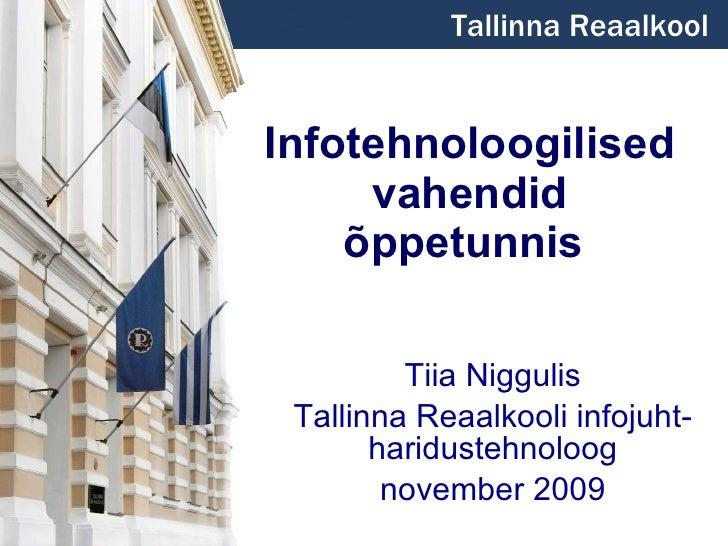 Infotehnoloogilised vahendid õppetunnis   Tiia Niggulis Tallinna Reaalkooli infojuht-haridustehnoloog november 2009 Tallin...