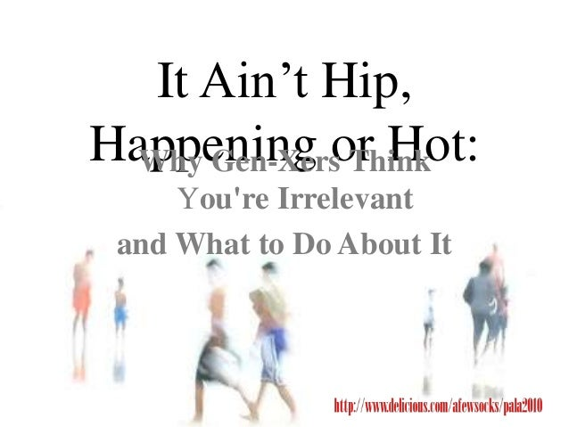 It Ain't Hip, Happening or Hot:Why Gen-Xers Think You're Irrelevant and What to Do About It