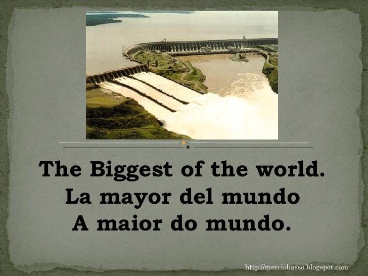 http://merciobasso.blogspot.com The Biggest of the world. La mayor del mundo A maior do mundo.