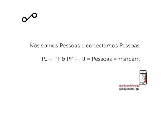 @eduardobraga @doutordesign Nós somos Pessoas e conectamos Pessoas PJ + PF & PF + PJ = Pessoas = marcam