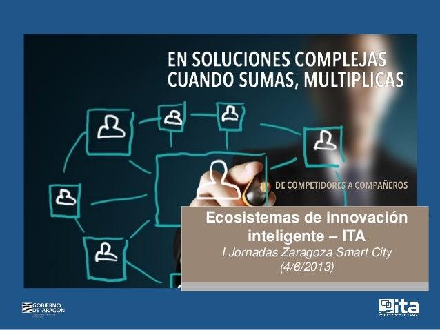 Ecosistemas de innovacióninteligente – ITAI Jornadas Zaragoza Smart City(4/6/2013)