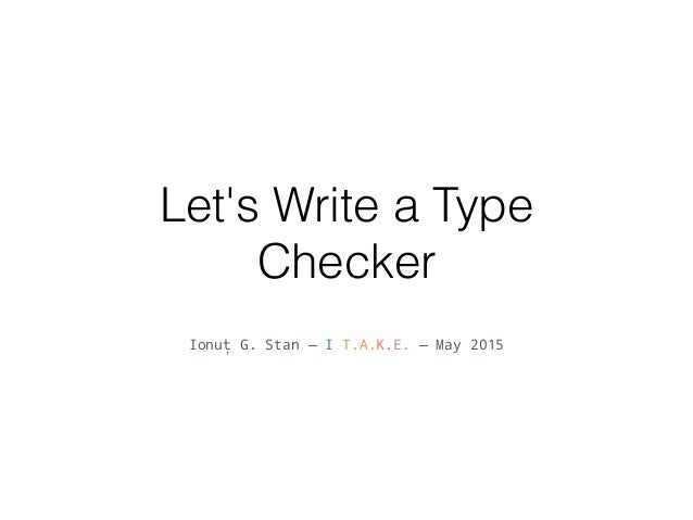 Let's Write a Type Checker  Ionut G.  Stan — I T. A.K.  — May 2015
