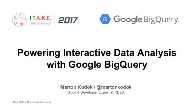 Powering Interactive Data Analysis with Google BigQuery Márton Kodok / @martonkodok Google Developer Expert at REEA May 20...