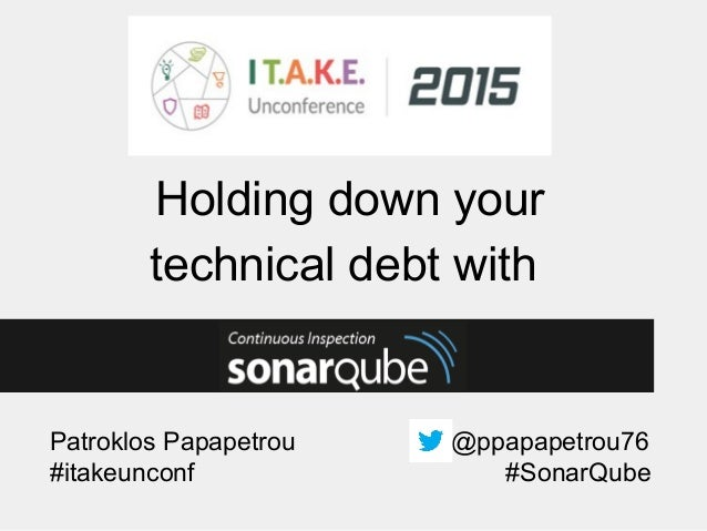 Patroklos Papapetrou @ppapapetrou76 Holding down your technical debt with #itakeunconf #SonarQube