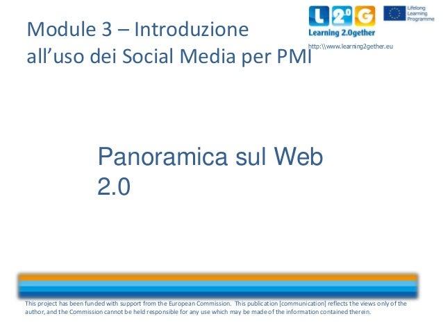Module 3 – Introduzione all'uso dei Social Media per PMI  http:www.learning2gether.eu  Panoramica sul Web 2.0  This projec...